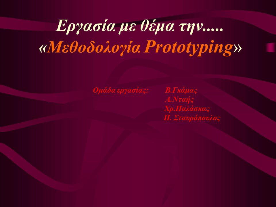 Εργασία με θέμα την..... «Μεθοδολογία Prototyping» Ομάδα εργασίας: Β.Γκάμας Α.Νταής Χρ.Παλάσκας Π.