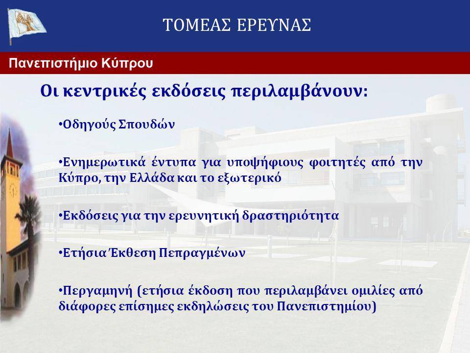 • Οδηγούς Σπουδών • Ενημερωτικά έντυπα για υποψήφιους φοιτητές από την Κύπρο, την Ελλάδα και το εξωτερικό • Εκδόσεις για την ερευνητική δραστηριότητα • Ετήσια Έκθεση Πεπραγμένων • Περγαμηνή (ετήσια έκδοση που περιλαμβάνει ομιλίες από διάφορες επίσημες εκδηλώσεις του Πανεπιστημίου) ΤΟΜΕΑΣ ΕΡΕΥΝΑΣ Oι κεντρικές εκδόσεις περιλαμβάνουν: