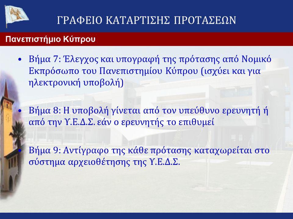 ΓΡΑΦΕΙΟ ΚΑΤΑΡΤΙΣΗΣ ΠΡΟΤΑΣΕΩΝ •Βήμα 7: Έλεγχος και υπογραφή της πρότασης από Νομικό Εκπρόσωπο του Πανεπιστημίου Κύπρου (ισχύει και για ηλεκτρονική υποβολή) •Βήμα 8: Η υποβολή γίνεται από τον υπεύθυνο ερευνητή ή από την Υ.Ε.Δ.Σ.