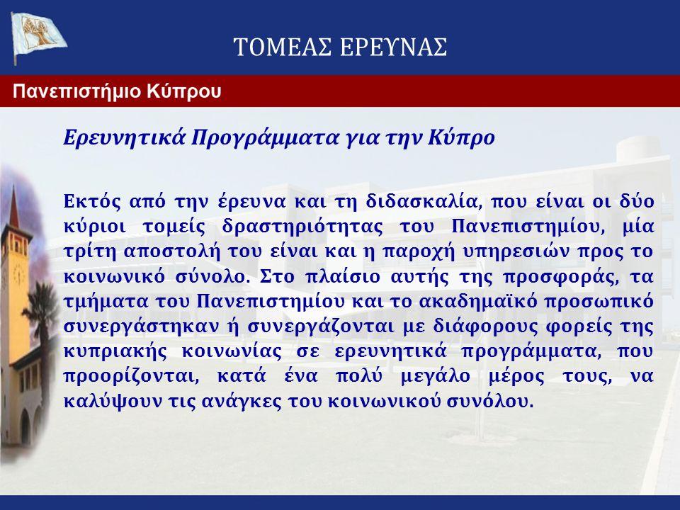 ΤΟΜΕΑΣ ΕΡΕΥΝΑΣ Ερευνητικά Προγράμματα για την Κύπρο Εκτός από την έρευνα και τη διδασκαλία, που είναι οι δύο κύριοι τομείς δραστηριότητας του Πανεπιστ