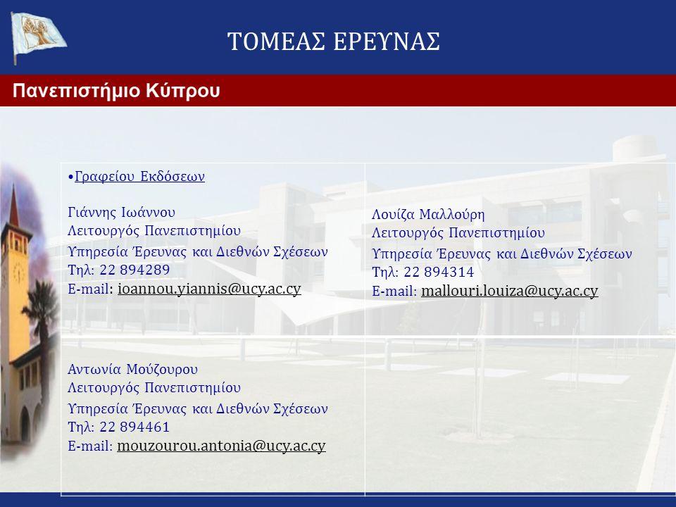 ΤΟΜΕΑΣ ΕΡΕΥΝΑΣ •Γραφείου Εκδόσεων Γιάννης Ιωάννου Λειτουργός Πανεπιστημίου Υπηρεσία Έρευνας και Διεθνών Σχέσεων Τηλ: 22 894289 E-mail : ioannou.yiannis@ucy.ac.cy Λουίζα Μαλλούρη Λειτουργός Πανεπιστημίου Υπηρεσία Έρευνας και Διεθνών Σχέσεων Τηλ: 22 894314 E-mail: mallouri.louiza@ucy.ac.cy Αντωνία Μούζουρου Λειτουργός Πανεπιστημίου Υπηρεσία Έρευνας και Διεθνών Σχέσεων Τηλ: 22 894461 E-mail: mouzourou.antonia@ucy.ac.cy