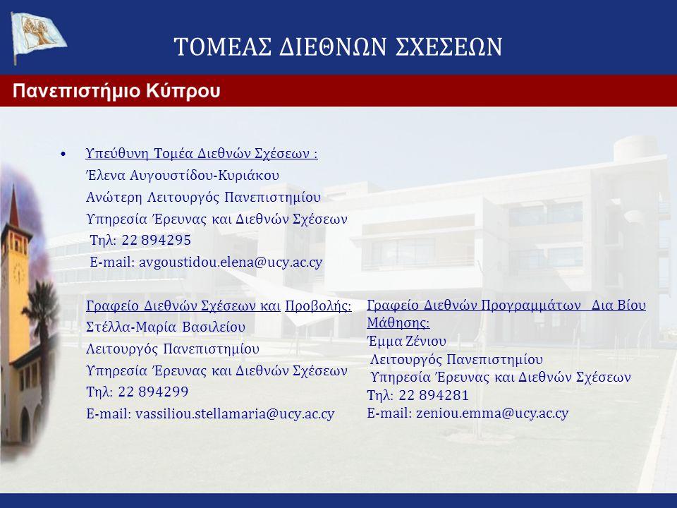 ΤΟΜΕΑΣ ΔΙΕΘΝΩΝ ΣΧΕΣΕΩΝ •Υπεύθυνη Τομέα Διεθνών Σχέσεων : Έλενα Αυγουστίδου-Κυριάκου Ανώτερη Λειτουργός Πανεπιστημίου Υπηρεσία Έρευνας και Διεθνών Σχέσεων Τηλ: 22 894295 E-mail: avgoustidou.elena@ucy.ac.cy Γραφείο Διεθνών Σχέσεων και Προβολής: Στέλλα-Μαρία Βασιλείου Λειτουργός Πανεπιστημίου Υπηρεσία Έρευνας και Διεθνών Σχέσεων Τηλ: 22 894299 E-mail: vassiliou.stellamaria@ucy.ac.cy Γραφείο Διεθνών Προγραμμάτων Δια Βίου Μάθησης: Έμμα Ζένιου Λειτουργός Πανεπιστημίου Υπηρεσία Έρευνας και Διεθνών Σχέσεων Τηλ: 22 894281 E-mail: zeniou.emma@ucy.ac.cy