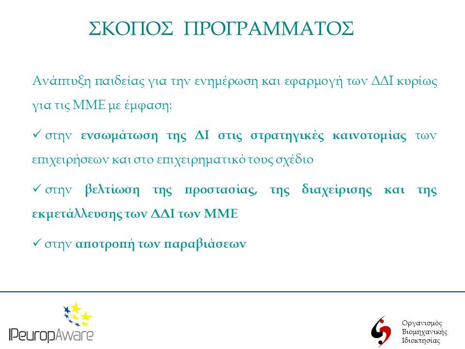 Οργανισμός Βιομηχανικής Ιδιοκτησίας ΣΚΟΠΟΣ ΠΡΟΓΡΑΜΜΑΤΟΣ Ανάπτυξη παιδείας για την ενημέρωση και εφαρμογή των ΔΔΙ κυρίως για τις ΜΜΕ με έμφαση:  στην ενσωμάτωση της ΔΙ στις στρατηγικές καινοτομίας των επιχειρήσεων και στο επιχειρηματικό τους σχέδιο  στην βελτίωση της προστασίας, της διαχείρισης και της εκμετάλλευσης των ΔΔΙ των ΜΜΕ  στην αποτροπή των παραβιάσεων