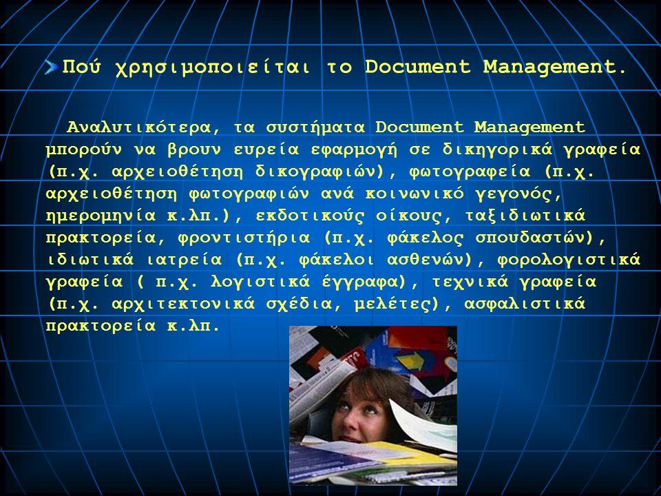 Αναλυτικότερα, τα συστήματα Document Management μπορούν να βρουν ευρεία εφαρμογή σε δικηγορικά γραφεία (π.χ. αρχειοθέτηση δικογραφιών), φωτογραφεία (π