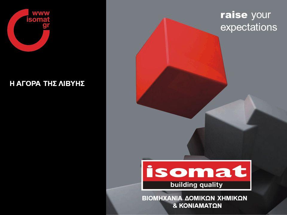 www.isomat.gr raise your expectations H ΑΓΟΡΑ ΤΗΣ ΛΙΒΥΗΣ ΒΙΟΜΗΧΑΝΙΑ ΔΟΜΙΚΩΝ ΧΗΜΙΚΩΝ & ΚΟΝΙΑΜΑΤΩΝ