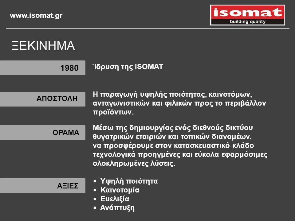 www.isomat.gr 1980 Η παραγωγή υψηλής ποιότητας, καινοτόμων, ανταγωνιστικών και φιλικών προς το περιβάλλον προϊόντων. Μέσω της δημιουργίας ενός διεθνού