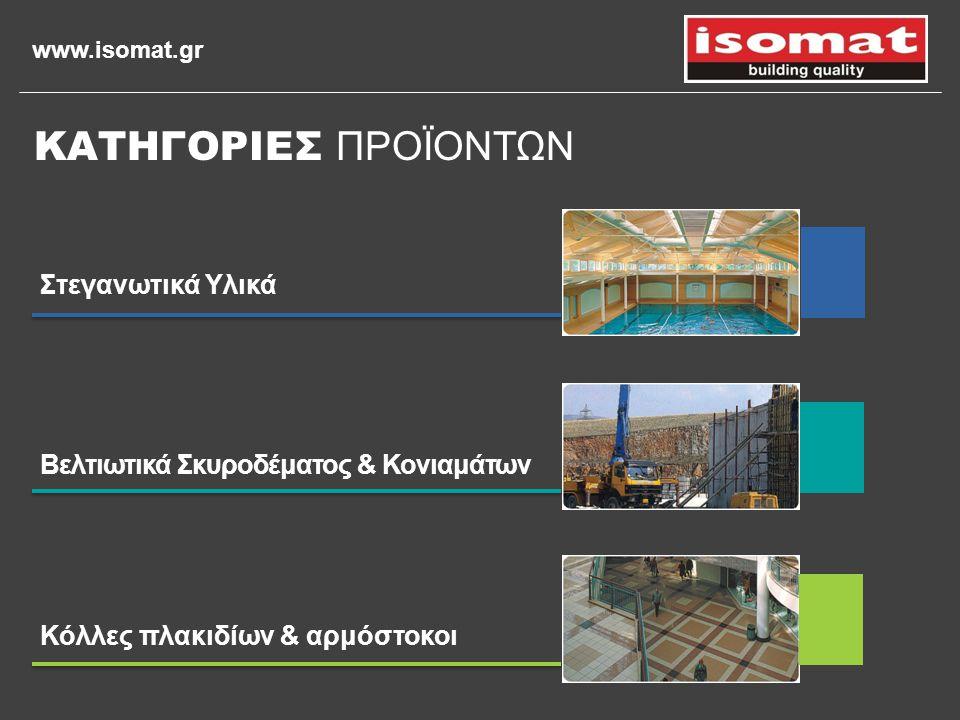 www.isomat.gr Στεγανωτικά Υλικά Βελτιωτικά Σκυροδέματος & Κονιαμάτων Κόλλες πλακιδίων & αρμόστοκοι ΚΑΤΗΓΟΡΙΕΣ ΠΡΟΪΟΝΤΩΝ