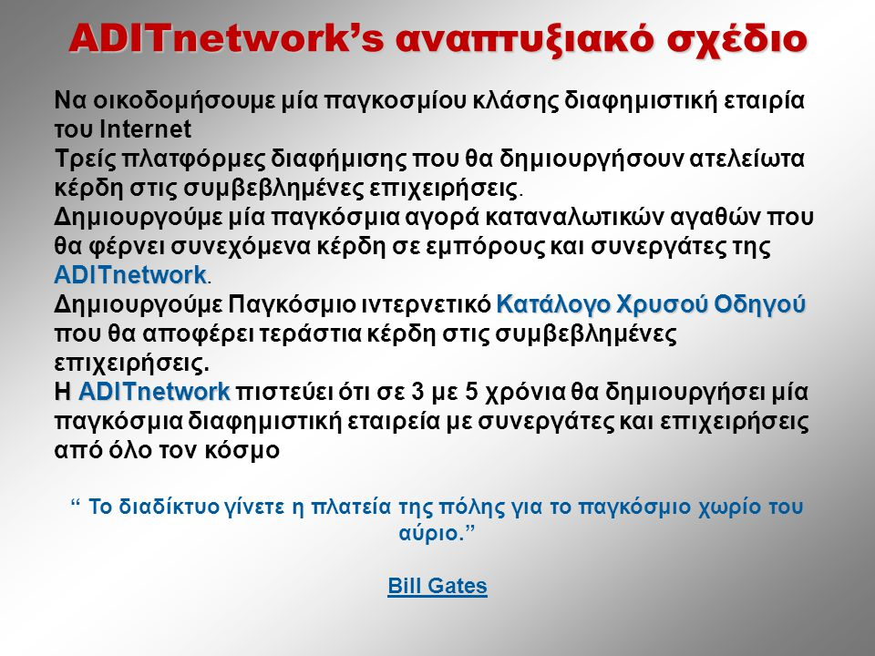 ADITnetwork's αναπτυξιακό σχέδιο Να οικοδομήσουμε μία παγκοσμίου κλάσης διαφημιστική εταιρία του Internet Τρείς πλατφόρμες διαφήμισης που θα δημιουργήσουν ατελείωτα κέρδη στις συμβεβλημένες επιχειρήσεις.