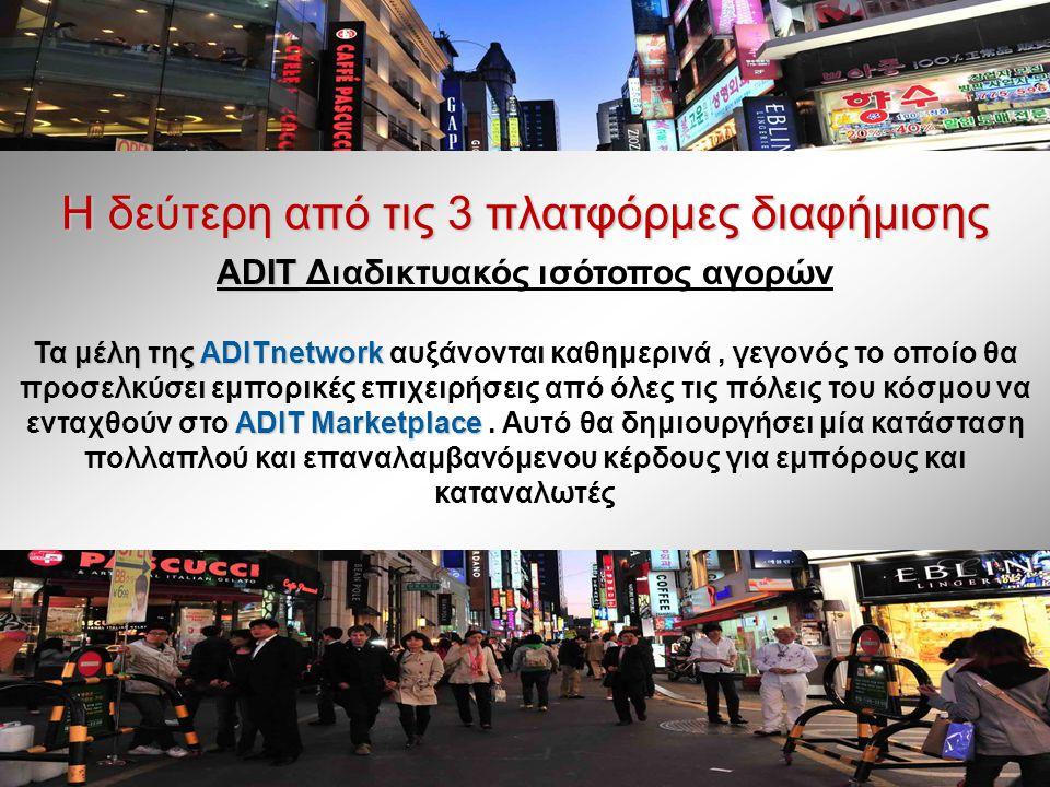Η δεύτερη από τις 3 πλατφόρμες διαφήμισης ADIT ADIT Διαδικτυακός ισότοπος αγορών Τα μέλη της ADITnetwork ADIT Marketplace Τα μέλη της ADITnetwork αυξάνονται καθημερινά, γεγονός το οποίο θα προσελκύσει εμπορικές επιχειρήσεις από όλες τις πόλεις του κόσμου να ενταχθούν στο ADIT Marketplace.