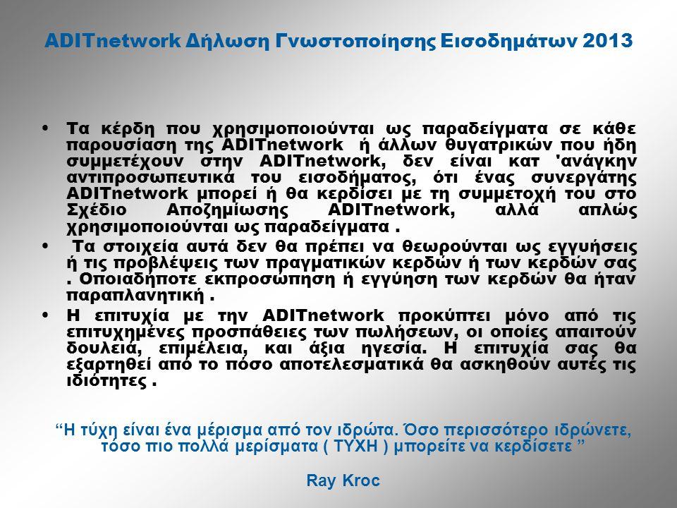 ADITnetwork Δήλωση Γνωστοποίησης Εισοδημάτων 2013 •Τα κέρδη που χρησιμοποιούνται ως παραδείγματα σε κάθε παρουσίαση της ADITnetwork ή άλλων θυγατρικών που ήδη συμμετέχουν στην ADITnetwork, δεν είναι κατ ανάγκην αντιπροσωπευτικά του εισοδήματος, ότι ένας συνεργάτης ADITnetwork μπορεί ή θα κερδίσει με τη συμμετοχή του στο Σχέδιο Αποζημίωσης ADITnetwork, αλλά απλώς χρησιμοποιούνται ως παραδείγματα.