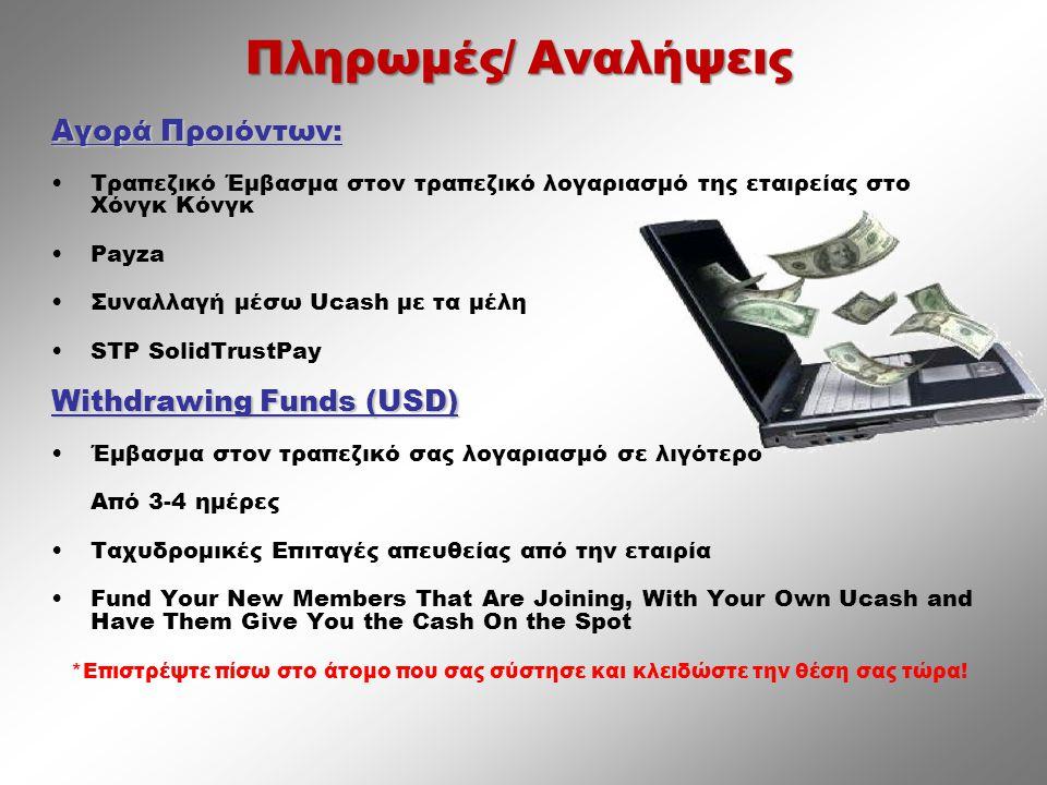 Αγορά Προιόντων: •Τραπεζικό Έμβασμα στον τραπεζικό λογαριασμό της εταιρείας στο Χόνγκ Κόνγκ •Payza •Συναλλαγή μέσω Ucash με τα μέλη •STP SolidTrustPay Withdrawing Funds (USD) •Έμβασμα στον τραπεζικό σας λογαριασμό σε λιγότερο Από 3-4 ημέρες •Ταχυδρομικές Επιταγές απευθείας από την εταιρία •Fund Your New Members That Are Joining, With Your Own Ucash and Have Them Give You the Cash On the Spot *Επιστρέψτε πίσω στο άτομο που σας σύστησε και κλειδώστε την θέση σας τώρα.