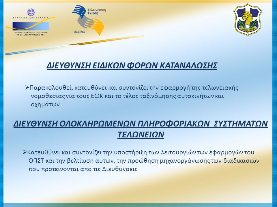 ; ΕΙΔΙΚΕΣ ΑΠΟΚΕΝΤΡΩΜΕΝΕΣ ΥΠΗΡΕΣΙΕΣ  Τελωνειακές Περιφέρειες (10)  Διεύθυνση Τελωνείων Αττικής  Διεύθυνση Τελωνείων Θεσσαλονίκης  Διεύθυνση Παρακολούθησης και Ελέγχου Ανασταλτικών Καθεστώτων (ΔΙΠΕΑΚ)  Διεύθυνση Προσδιορισμού Αξίας Εμπορευμάτων Πειραιά (ΔΙΠΑΕ Πειραιά)  Διεύθυνση Προσδιορισμού Αξίας Εμπορευμάτων Θεσσαλονίκης (ΔΙΠΑΕ Θεσσαλονίκης)  Διεύθυνση Ελέγχου Τελωνειακών Αρχών (ΔΙ.Ε.Τ.Α.)  Ελεγκτικές Υπηρεσίες Τελωνείων : - ΕΛ.Υ.Τ.