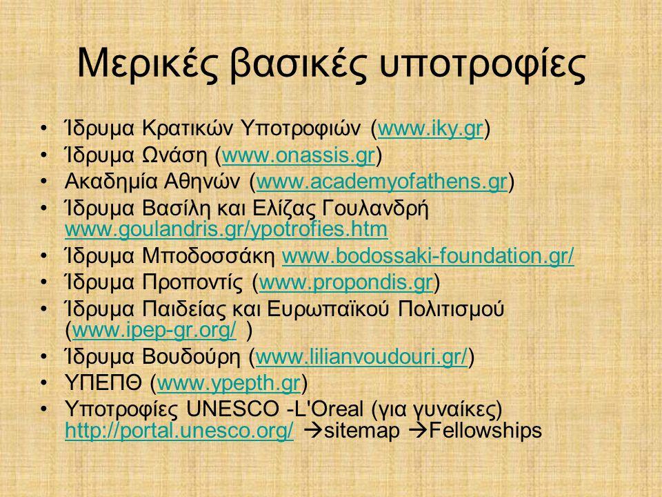 Μερικές βασικές υποτροφίες •Ίδρυμα Κρατικών Υποτροφιών (www.iky.gr)www.iky.gr •Ίδρυμα Ωνάση (www.onassis.gr)www.onassis.gr •Ακαδημία Αθηνών (www.academyofathens.gr)www.academyofathens.gr •Ίδρυμα Βασίλη και Ελίζας Γουλανδρή www.goulandris.gr/ypotrofies.htm www.goulandris.gr/ypotrofies.htm •Ίδρυμα Μποδοσσάκη www.bodossaki-foundation.gr/www.bodossaki-foundation.gr/ •Ίδρυμα Προποντίς (www.propondis.gr)www.propondis.gr •Ίδρυμα Παιδείας και Ευρωπαϊκού Πολιτισμού (www.ipep-gr.org/ )www.ipep-gr.org/ •Ίδρυμα Βουδούρη (www.lilianvoudouri.gr/)www.lilianvoudouri.gr/ •ΥΠΕΠΘ (www.ypepth.gr)www.ypepth.gr •Υποτροφίες UNESCO -L Oreal (για γυναίκες) http://portal.unesco.org/  sitemap  Fellowships http://portal.unesco.org/