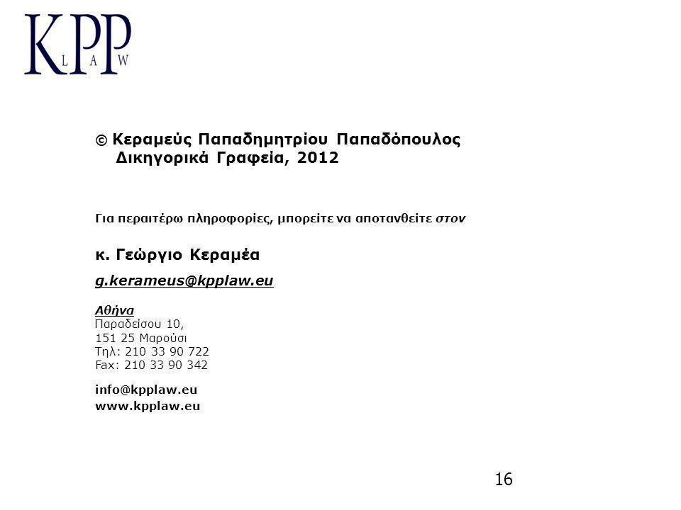 16 © Κεραμεύς Παπαδημητρίου Παπαδόπουλος Δικηγορικά Γραφεία, 2012 Για περαιτέρω πληροφορίες, μπορείτε να αποτανθείτε στον κ. Γεώργιο Κεραμέα g.kerameu