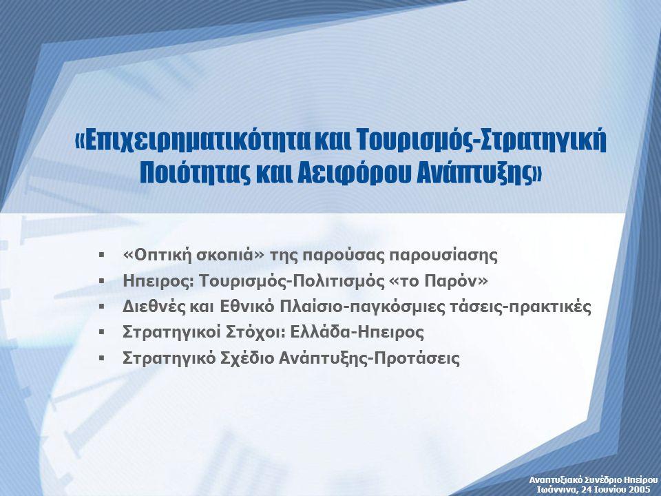  «Οπτική σκοπιά» της παρούσας παρουσίασης  Ηπειρος: Τουρισμός-Πολιτισμός «το Παρόν»  Διεθνές και Εθνικό Πλαίσιο-παγκόσμιες τάσεις-πρακτικές  Στρατηγικοί Στόχοι: Ελλάδα-Ηπειρος  Στρατηγικό Σχέδιο Ανάπτυξης-Προτάσεις Αναπτυξιακό Συνέδριο Ηπείρου Ιωάννινα, 24 Ιουνίου 2005