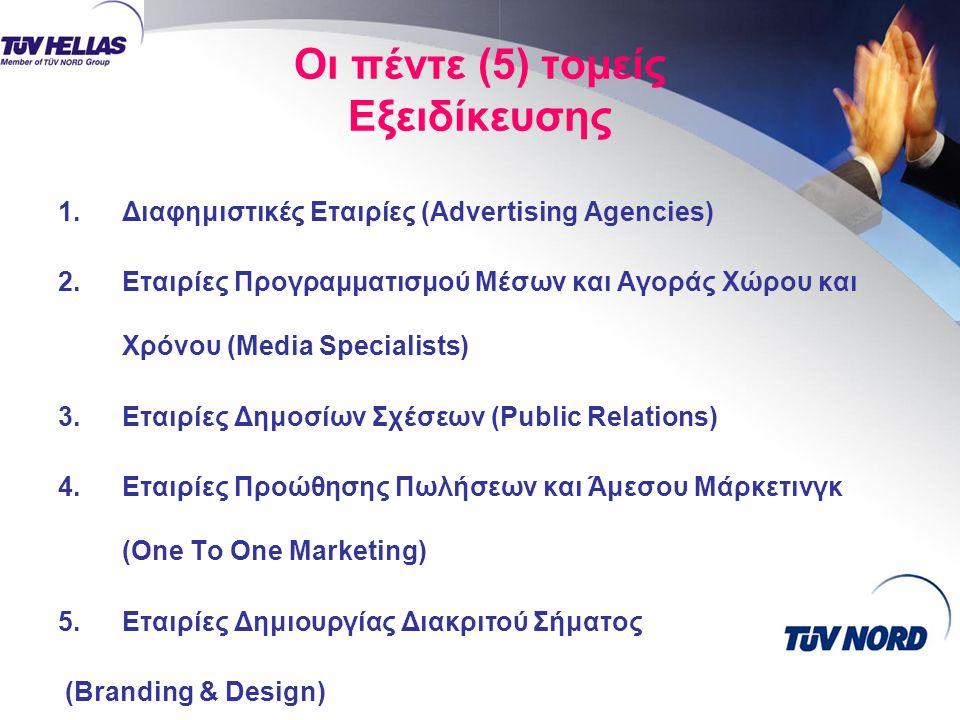 Οι πέντε (5) τομείς Εξειδίκευσης 1.Διαφημιστικές Εταιρίες (Advertising Agencies) 2.Εταιρίες Προγραμματισμού Μέσων και Αγοράς Χώρου και Χρόνου (Media Specialists) 3.Εταιρίες Δημοσίων Σχέσεων (Public Relations) 4.Εταιρίες Προώθησης Πωλήσεων και Άμεσου Μάρκετινγκ (One To One Marketing) 5.Εταιρίες Δημιουργίας Διακριτού Σήματος (Branding & Design)