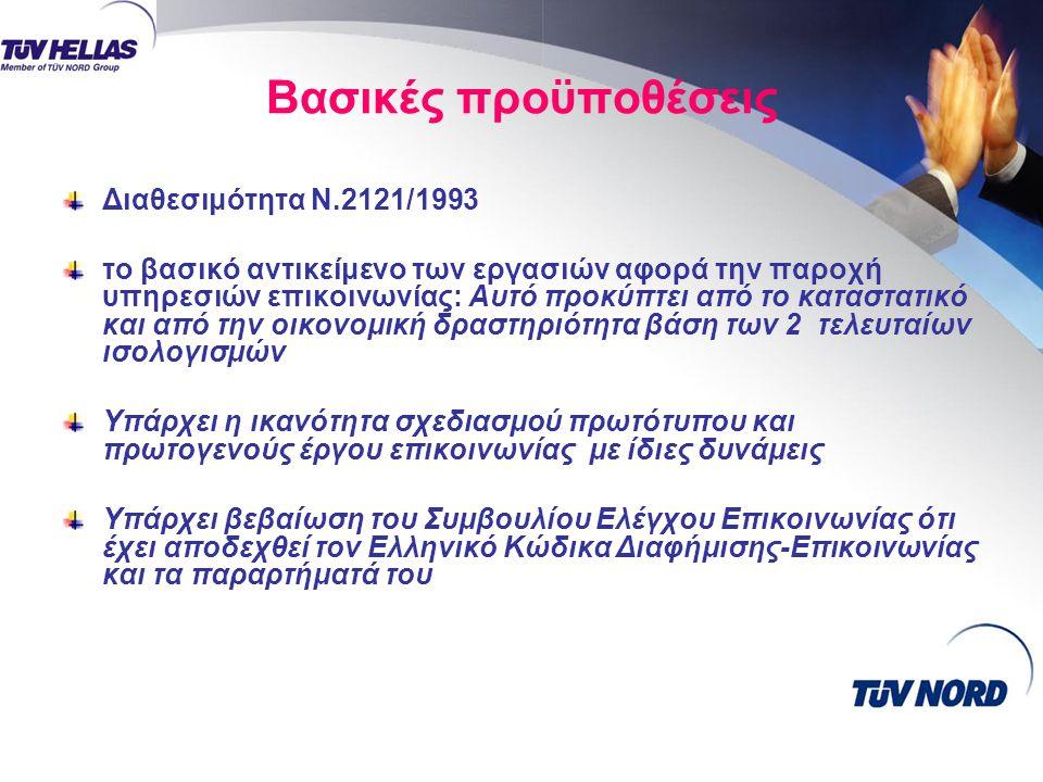 Βασικές προϋποθέσεις Διαθεσιμότητα Ν.2121/1993 το βασικό αντικείμενο των εργασιών αφορά την παροχή υπηρεσιών επικοινωνίας: Αυτό προκύπτει από το καταστατικό και από την οικονομική δραστηριότητα βάση των 2 τελευταίων ισολογισμών Υπάρχει η ικανότητα σχεδιασμού πρωτότυπου και πρωτογενούς έργου επικοινωνίας με ίδιες δυνάμεις Υπάρχει βεβαίωση του Συμβουλίου Ελέγχου Επικοινωνίας ότι έχει αποδεχθεί τον Ελληνικό Κώδικα Διαφήμισης-Επικοινωνίας και τα παραρτήματά του