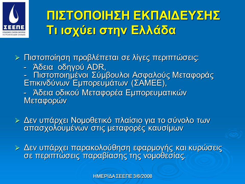ΗΜΕΡΙΔΑ ΣΕΕΠΕ 3/6/2008 ΠΙΣΤΟΠΟΙΗΣΗ ΕΚΠΑΙΔΕΥΣΗΣ Tι ισχύει στην Ελλάδα  Πιστοποίηση προβλέπεται σε λίγες περιπτώσεις: - Άδεια οδηγού ΑDR, - Πιστοποιημένοι Σύμβουλοι Ασφαλούς Μεταφοράς Επικινδύνων Εμπορευμάτων (ΣΑΜΕΕ), - Άδεια οδηγού ΑDR, - Πιστοποιημένοι Σύμβουλοι Ασφαλούς Μεταφοράς Επικινδύνων Εμπορευμάτων (ΣΑΜΕΕ), - Άδεια οδικού Μεταφορέα Εμπορευματικών Μεταφορών - Άδεια οδικού Μεταφορέα Εμπορευματικών Μεταφορών  Δεν υπάρχει Νομοθετικό πλαίσιο για το σύνολο των απασχολουμένων στις μεταφορές καυσίμων  Δεν υπάρχει παρακολούθηση εφαρμογής και κυρώσεις σε περιπτώσεις παραβίασης της νομοθεσίας.