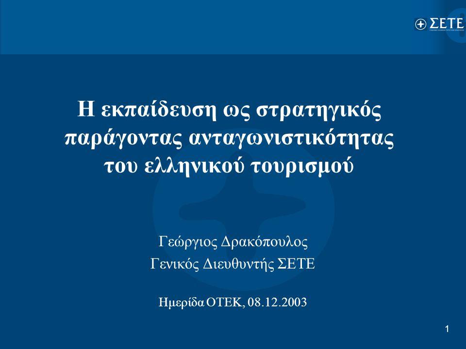 1 Η εκπαίδευση ως στρατηγικός παράγοντας ανταγωνιστικότητας του ελληνικού τουρισμού Γεώργιος Δρακόπουλος Γενικός Διευθυντής ΣΕΤΕ Ημερίδα ΟΤΕΚ, 08.12.2
