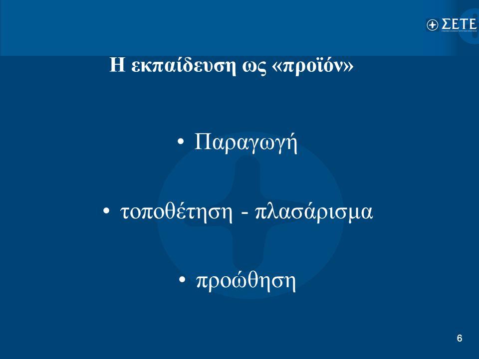 6 Η εκπαίδευση ως «προϊόν» •Παραγωγή •τοποθέτηση - πλασάρισμα •προώθηση