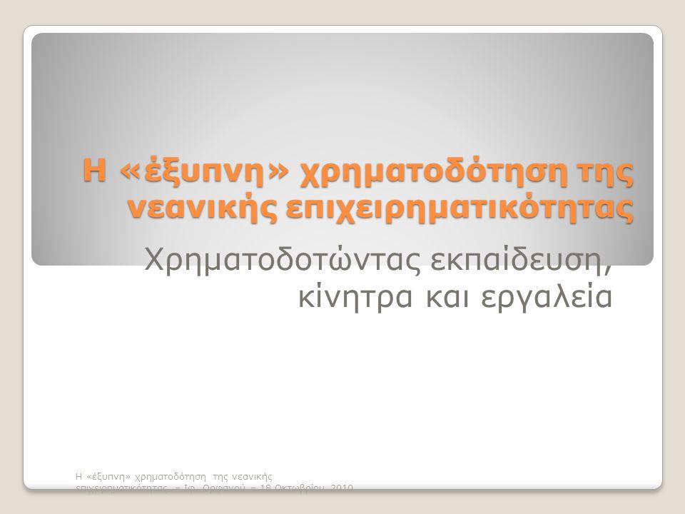 Η «έξυπνη» χρηματοδότηση της νεανικής επιχειρηματικότητας Χρηματοδοτώντας εκπαίδευση, κίνητρα και εργαλεία Η «έξυπνη» χρηματοδότηση της νεανικής επιχειρηματικότητας – Ιφ.