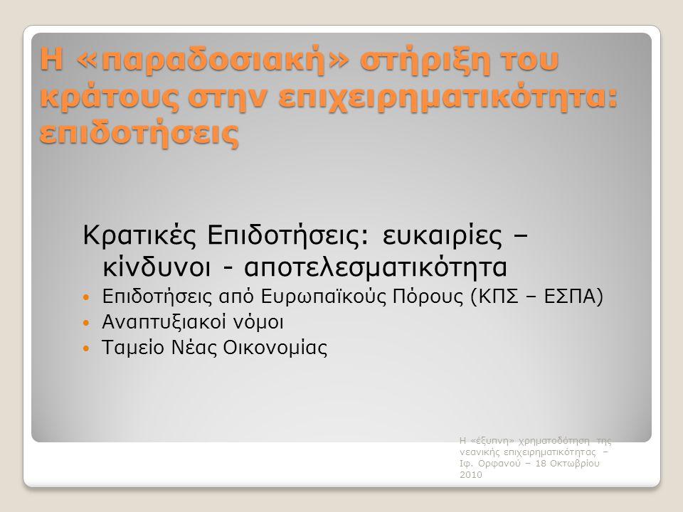 Η «παραδοσιακή» στήριξη του κράτους στην επιχειρηματικότητα: επιδοτήσεις Κρατικές Επιδοτήσεις: ευκαιρίες – κίνδυνοι - αποτελεσματικότητα  Επιδοτήσεις από Ευρωπαϊκούς Πόρους (ΚΠΣ – ΕΣΠΑ)  Αναπτυξιακοί νόμοι  Ταμείο Νέας Οικονομίας Η «έξυπνη» χρηματοδότηση της νεανικής επιχειρηματικότητας – Ιφ.