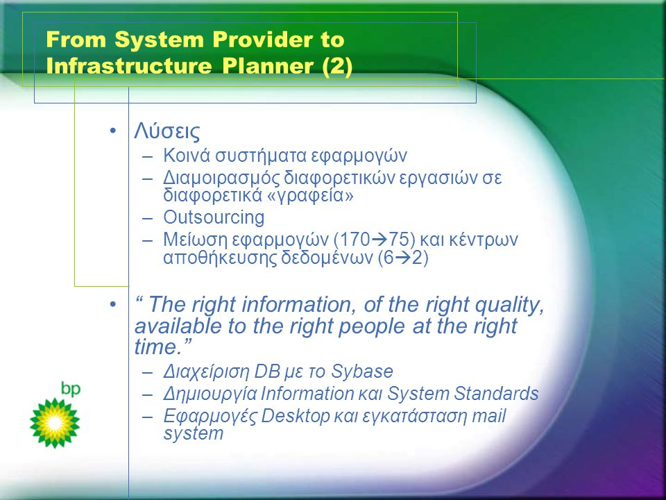 From System Provider to Infrastructure Planner (2) •Λύσεις –Κοινά συστήματα εφαρμογών –Διαμοιρασμός διαφορετικών εργασιών σε διαφορετικά «γραφεία» –Outsourcing –Μείωση εφαρμογών (170  75) και κέντρων αποθήκευσης δεδομένων (6  2) • The right information, of the right quality, available to the right people at the right time. –Διαχείριση DB με το Sybase –Δημιουργία Information και System Standards –Εφαρμογές Desktop και εγκατάσταση mail system