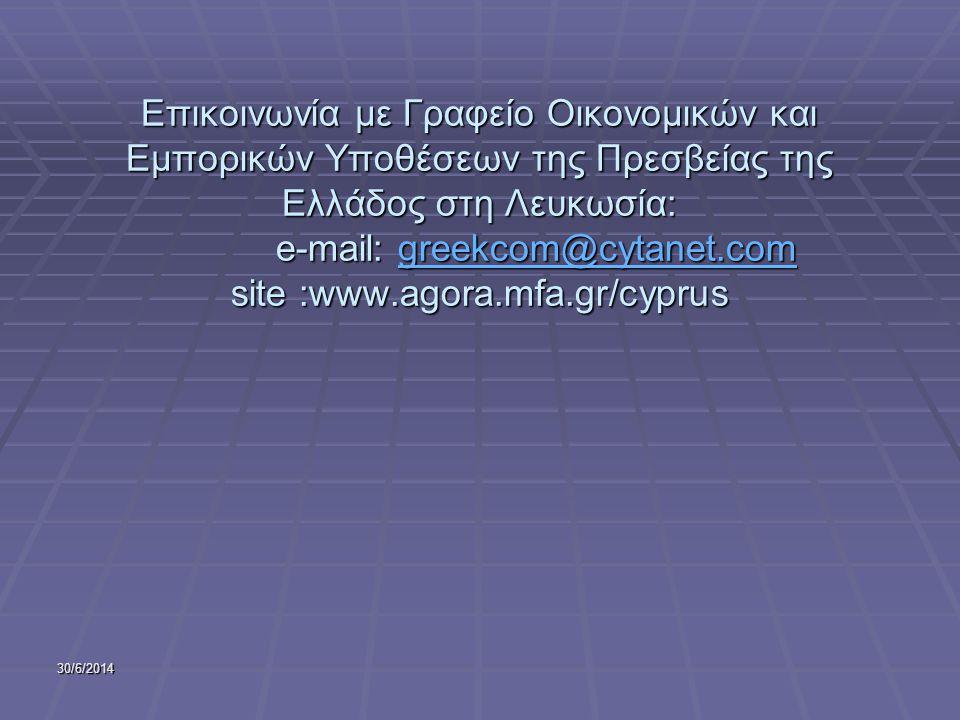 30/6/2014 Επικοινωνία με Γραφείο Οικονομικών και Εμπορικών Υποθέσεων της Πρεσβείας της Ελλάδος στη Λευκωσία: e-mail: greekcom@cytanet.com site :www.agora.mfa.gr/cyprus greekcom@cytanet.com