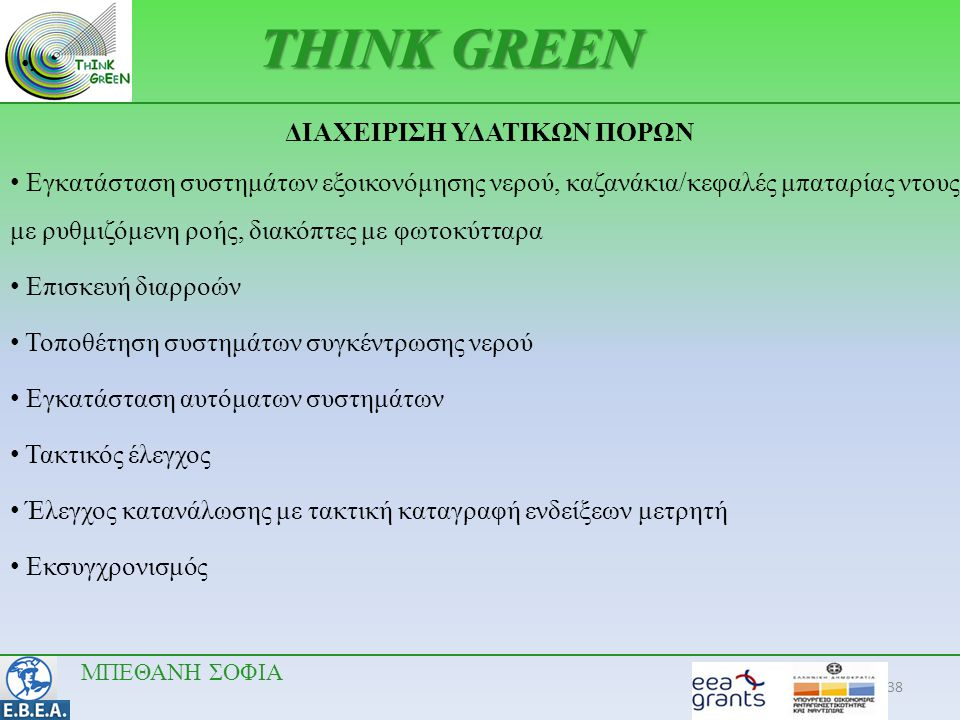 38 •.•. THINK GREEN ΔΙΑΧΕΙΡΙΣΗ ΥΔΑΤΙΚΩΝ ΠΟΡΩΝ • Εγκατάσταση συστημάτων εξοικονόμησης νερού, καζανάκια/κεφαλές μπαταρίας ντους με ρυθμιζόμενη ροής, δια