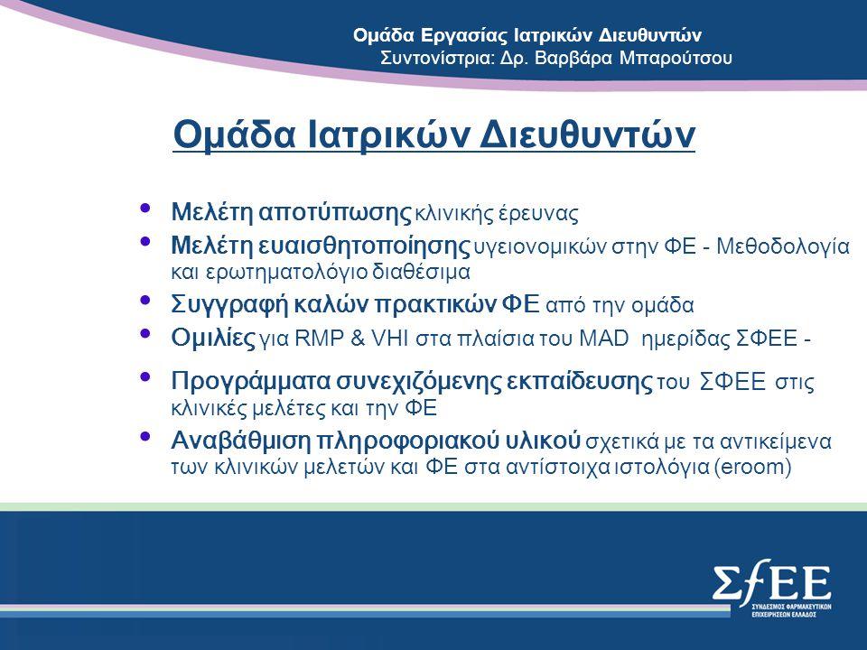 Ομάδα Ιατρικών Διευθυντών • Μελέτη αποτύπωσης κλινικής έρευνας • Μ ελέτη ευαισθητοποίησης υγειονομικών στην ΦΕ - Μεθοδολογία και ερωτηματολόγιο διαθέσιμα • Συγγραφή καλών πρακτικών ΦΕ από την ομάδα • Oμιλίες για RMP & VHI στα πλαίσια του ΜΑD ημερίδας ΣΦΕΕ - • Προγράμματα συνεχιζόμενης εκπαίδευσης του ΣΦΕΕ στις κλινικές μελέτες και την ΦΕ • Αναβάθμιση πληροφοριακού υλικού σχετικά με τα αντικείμενα των κλινικών μελετών και ΦΕ στα αντίστοιχα ιστολόγια (eroom) Ομάδα Εργασίας Ιατρικών Διευθυντών Συντονίστρια: Δρ.