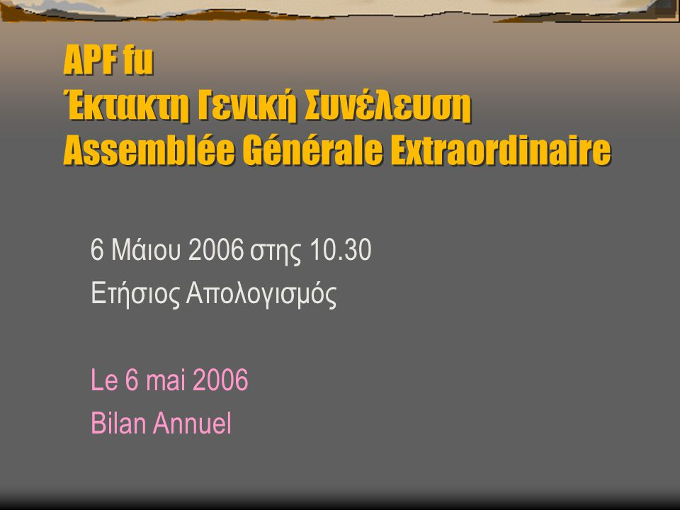 APF fu Έκτακτη Γενική Συνέλευση Assemblée Générale Extraordinaire 6 Μάιου 2006 στης 10.30 Ετήσιος Απολογισμός Le 6 mai 2006 Bilan Annuel