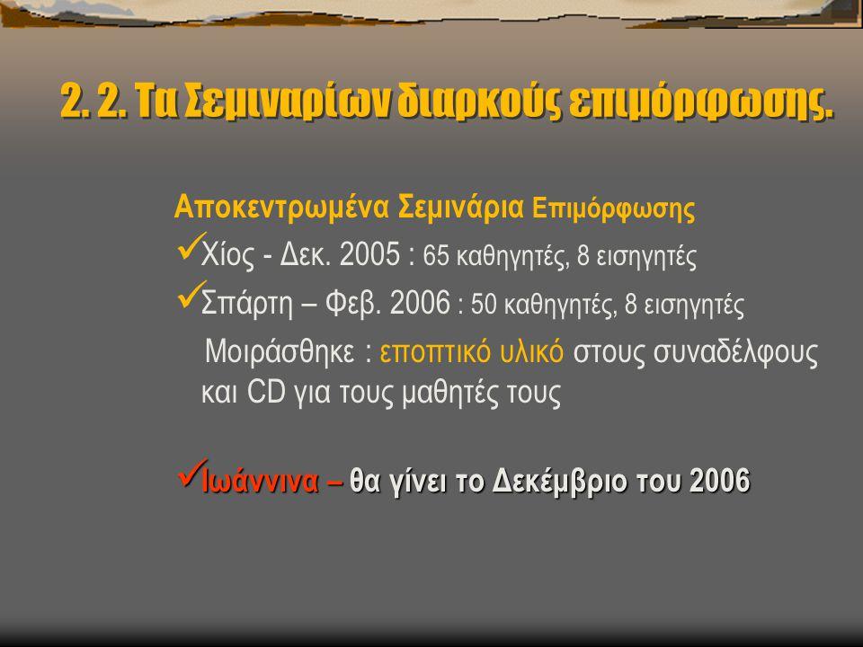 2. 2. Τα Σεμιναρίων διαρκούς επιμόρφωσης. Αποκεντρωμένα Σεμινάρια Επιμόρφωσης  Χίος - Δεκ. 2005 : 65 καθηγητές, 8 εισηγητές  Σπάρτη – Φεβ. 2006 : 50