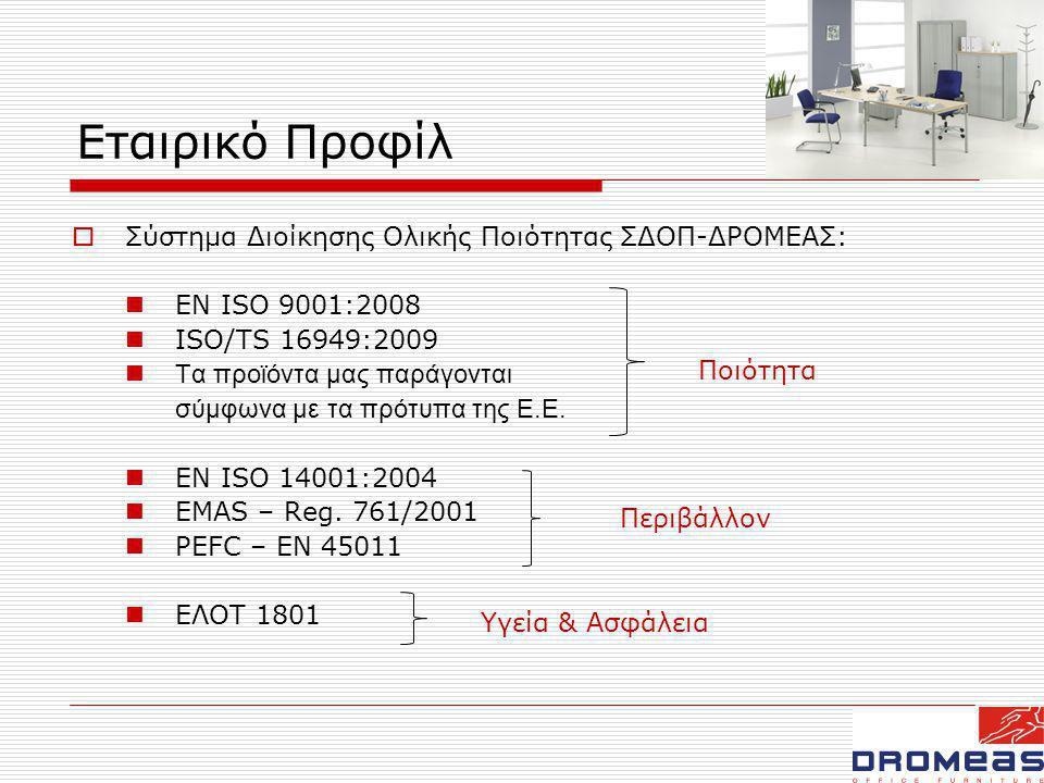 Εταιρικό Προφίλ  Σύστημα Διοίκησης Ολικής Ποιότητας ΣΔΟΠ-ΔΡΟΜΕΑΣ:  ΕΝ ISO 9001:2008  ISO/TS 16949:2009  Τα προϊόντα μας παράγονται σύμφωνα με τα πρότυπα της Ε.Ε.