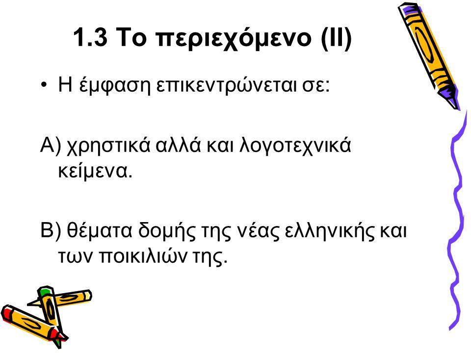 1.3 Το περιεχόμενο (ΙΙ) •Η έμφαση επικεντρώνεται σε: Α) χρηστικά αλλά και λογοτεχνικά κείμενα. Β) θέματα δομής της νέας ελληνικής και των ποικιλιών τη