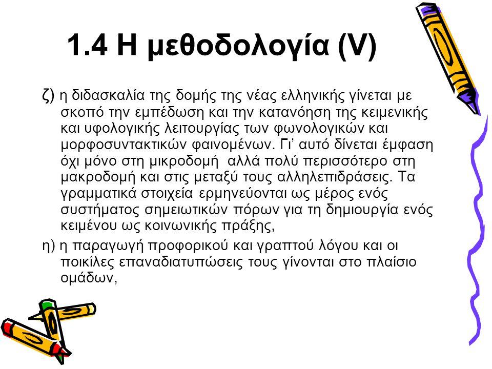 1.4 Η μεθοδολογία (V) ζ) η διδασκαλία της δομής της νέας ελληνικής γίνεται με σκοπό την εμπέδωση και την κατανόηση της κειμενικής και υφολογικής λειτο