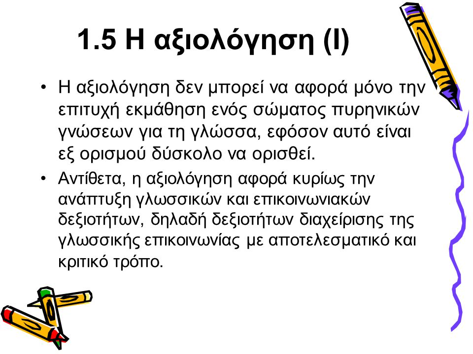 1.5 Η αξιολόγηση (Ι) •Η αξιολόγηση δεν μπορεί να αφορά μόνο την επιτυχή εκμάθηση ενός σώματος πυρηνικών γνώσεων για τη γλώσσα, εφόσον αυτό είναι εξ ορ