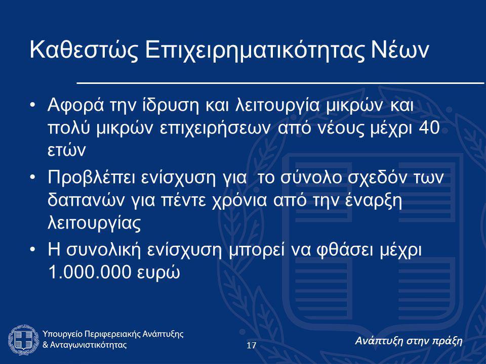 Ανάπτυξη στην πράξη 17 Καθεστώς Επιχειρηματικότητας Νέων •Αφορά την ίδρυση και λειτουργία μικρών και πολύ μικρών επιχειρήσεων από νέους μέχρι 40 ετών •Προβλέπει ενίσχυση για το σύνολο σχεδόν των δαπανών για πέντε χρόνια από την έναρξη λειτουργίας •Η συνολική ενίσχυση μπορεί να φθάσει μέχρι 1.000.000 ευρώ