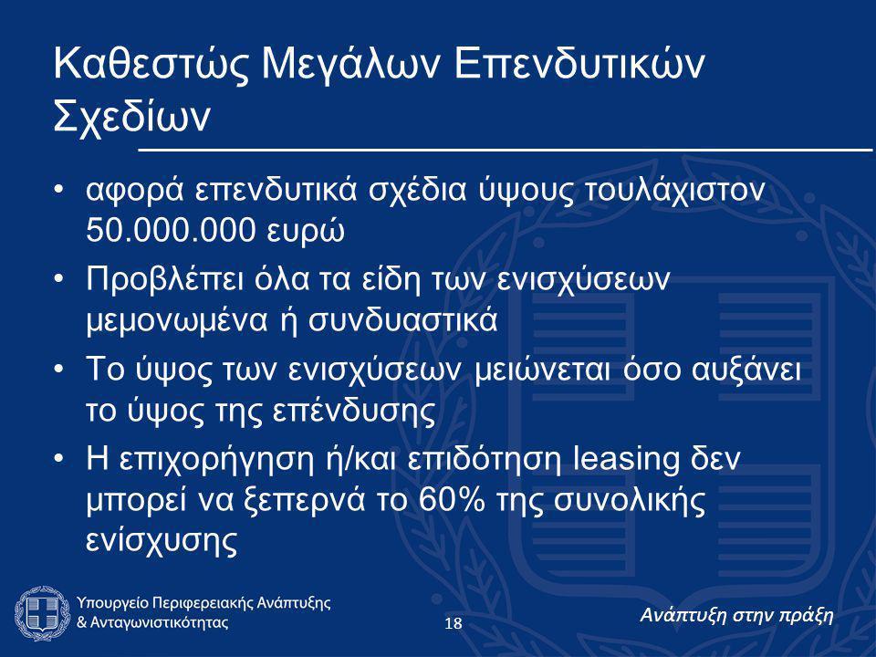 Ανάπτυξη στην πράξη 18 Καθεστώς Μεγάλων Επενδυτικών Σχεδίων •αφορά επενδυτικά σχέδια ύψους τουλάχιστον 50.000.000 ευρώ •Προβλέπει όλα τα είδη των ενισχύσεων μεμονωμένα ή συνδυαστικά •Το ύψος των ενισχύσεων μειώνεται όσο αυξάνει το ύψος της επένδυσης •Η επιχορήγηση ή/και επιδότηση leasing δεν μπορεί να ξεπερνά το 60% της συνολικής ενίσχυσης