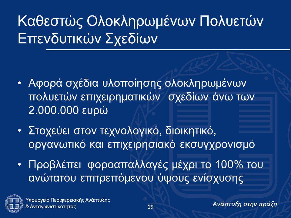 Ανάπτυξη στην πράξη 19 Καθεστώς Ολοκληρωμένων Πολυετών Επενδυτικών Σχεδίων •Αφορά σχέδια υλοποίησης ολοκληρωμένων πολυετών επιχειρηματικών σχεδίων άνω των 2.000.000 ευρώ •Στοχεύει στον τεχνολογικό, διοικητικό, οργανωτικό και επιχειρησιακό εκσυγχρονισμό •Προβλέπει φοροαπαλλαγές μέχρι το 100% του ανώτατου επιτρεπόμενου ύψους ενίσχυσης