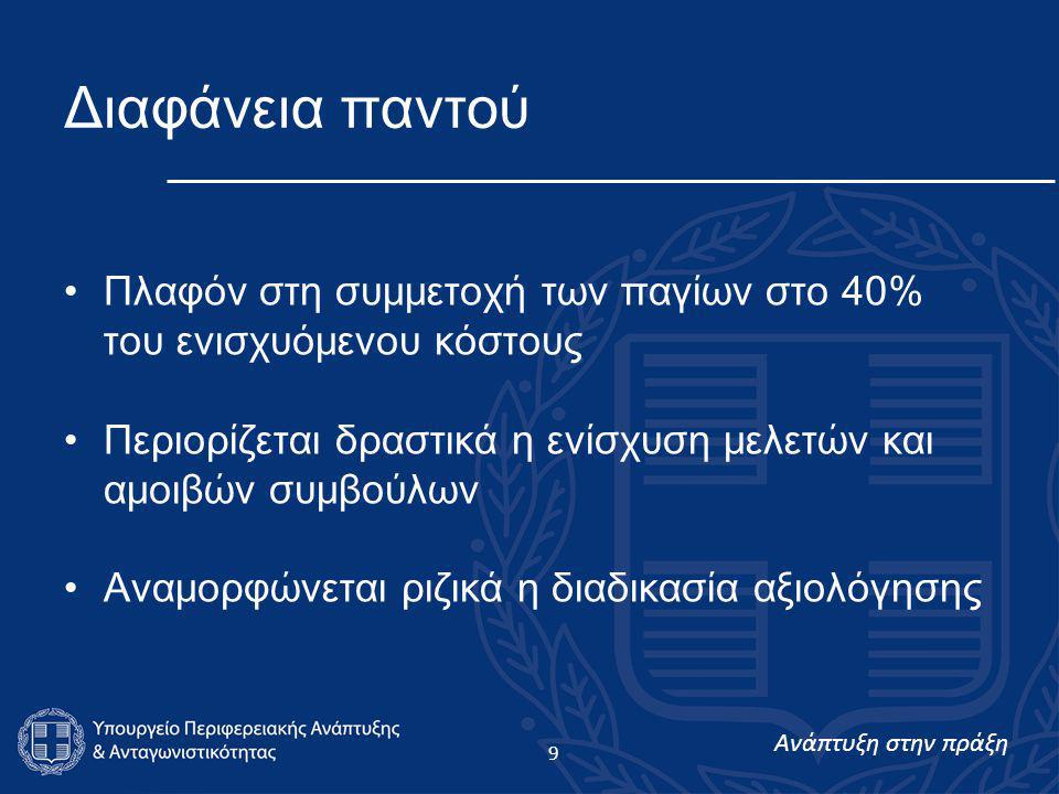 Ανάπτυξη στην πράξη 9 Διαφάνεια παντού •Πλαφόν στη συμμετοχή των παγίων στο 40% του ενισχυόμενου κόστους •Περιορίζεται δραστικά η ενίσχυση μελετών και αμοιβών συμβούλων •Αναμορφώνεται ριζικά η διαδικασία αξιολόγησης