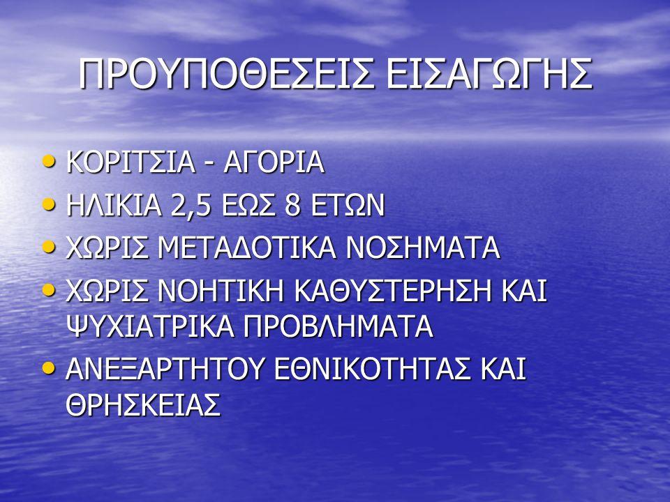 ΠΡΟΥΠΟΘΕΣΕΙΣ ΕΙΣΑΓΩΓΗΣ • ΚΟΡΙΤΣΙΑ - ΑΓΟΡΙΑ • ΗΛΙΚΙΑ 2,5 ΕΩΣ 8 ΕΤΩΝ • ΧΩΡΙΣ ΜΕΤΑΔΟΤΙΚΑ ΝΟΣΗΜΑΤΑ • ΧΩΡΙΣ ΝΟΗΤΙΚΗ ΚΑΘΥΣΤΕΡΗΣΗ ΚΑΙ ΨΥΧΙΑΤΡΙΚΑ ΠΡΟΒΛΗΜΑΤΑ •