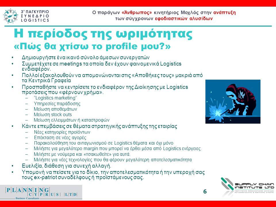 Ο παράγων «Άνθρωπος» κινητήριος Μοχλός στην ανάπτυξη των σύγχρονων εφοδιαστικών αλυσίδων Το επόμενο βήμα (Η περίοδος της ωριμότητας 30 - 45 χρονών) •2nd και 1st line management –Προϊστάμενος Διανομών –Προϊστάμενος Αποθήκης –Προϊστάμενος προμηθειών –Προϊστάμενος Αγορών –Logistics Director –Supply Chain Director •Νιώθετε έτοιμοι για κάτι μεγαλύτερο.