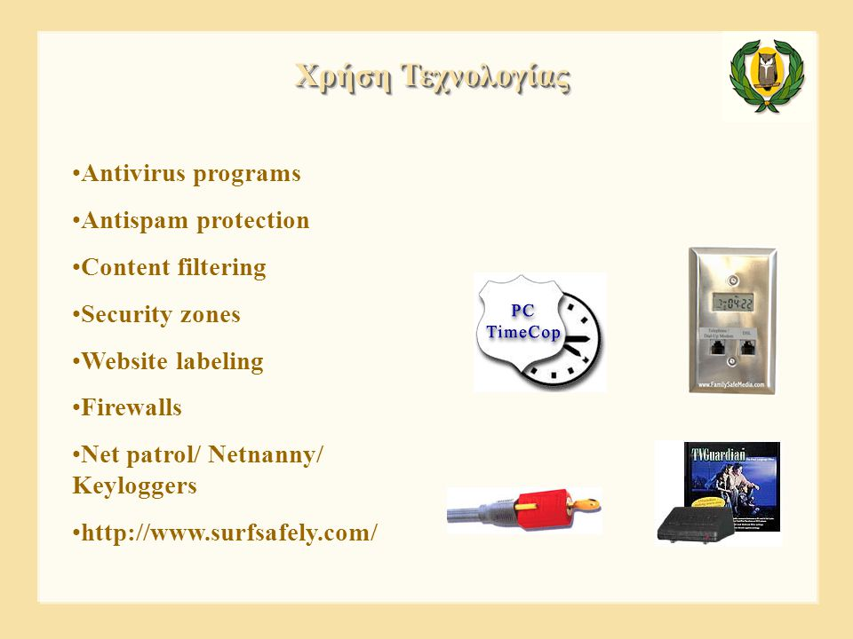•Antivirus programs •Antispam protection •Content filtering •Security zones •Website labeling •Firewalls •Net patrol/ Netnanny/ Keyloggers •http://www.surfsafely.com/