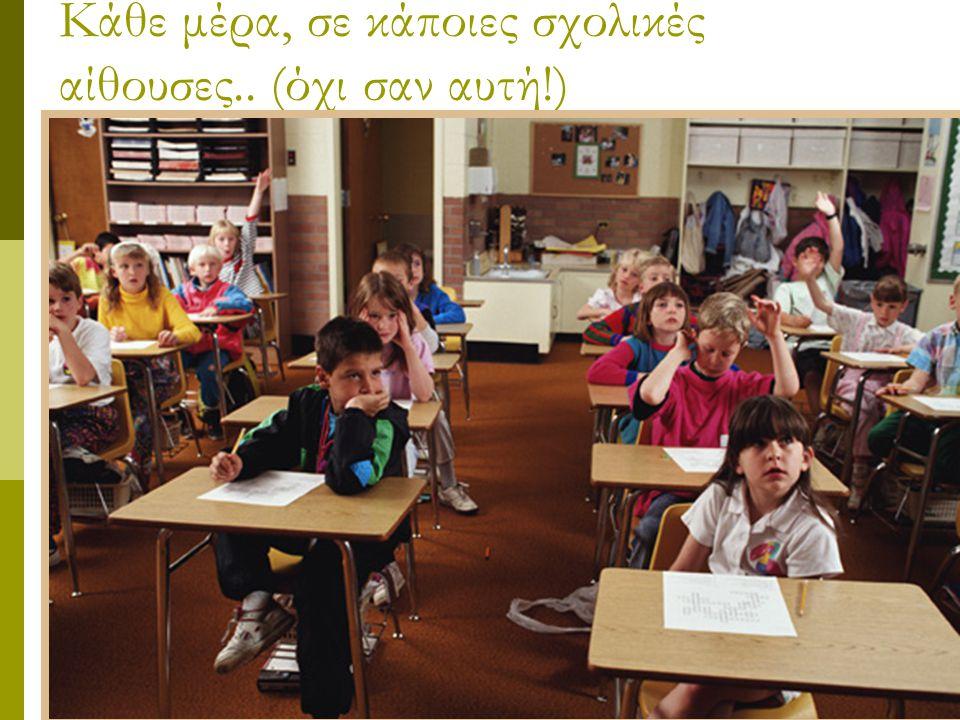 Κάθε μέρα, σε κάποιες σχολικές αίθουσες.. (όχι σαν αυτή!)
