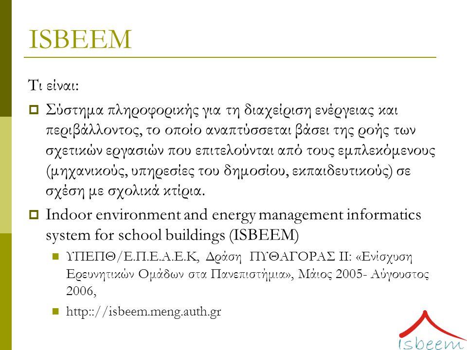 ISBEEM Τι είναι:  Σύστημα πληροφορικής για τη διαχείριση ενέργειας και περιβάλλοντος, το οποίο αναπτύσσεται βάσει της ροής των σχετικών εργασιών που επιτελούνται από τους εμπλεκόμενους (μηχανικούς, υπηρεσίες του δημοσίου, εκπαιδευτικούς) σε σχέση με σχολικά κτίρια.