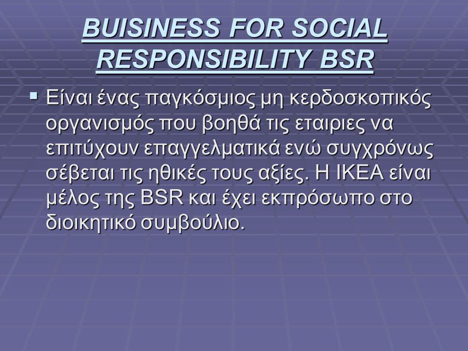 BUISINESS FOR SOCIAL RESPONSIBILITY BSR  Είναι ένας παγκόσμιος μη κερδοσκοπικός οργανισμός που βοηθά τις εταιριες να επιτύχουν επαγγελματικά ενώ συγχρόνως σέβεται τις ηθικές τους αξίες.
