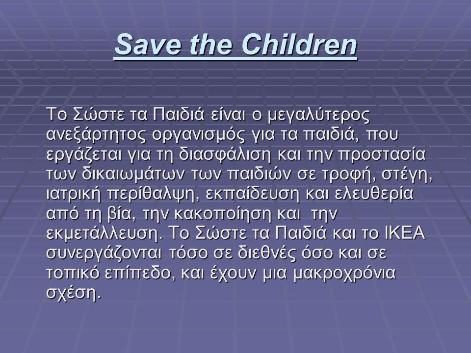 Save the Children Το Σώστε τα Παιδιά είναι ο μεγαλύτερος ανεξάρτητος οργανισμός για τα παιδιά, που εργάζεται για τη διασφάλιση και την προστασία των δικαιωμάτων των παιδιών σε τροφή, στέγη, ιατρική περίθαλψη, εκπαίδευση και ελευθερία από τη βία, την κακοποίηση και την εκμετάλλευση.