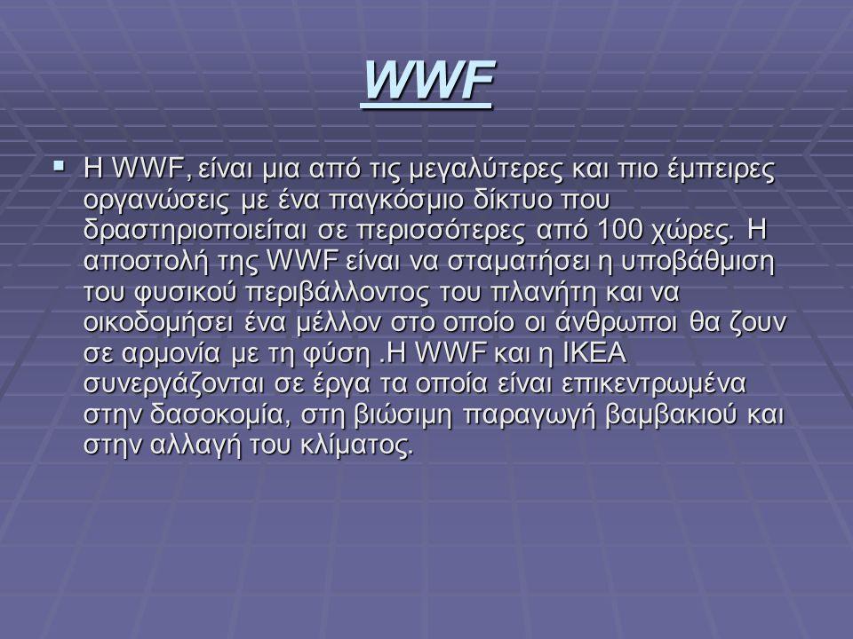 WWF  Η WWF, είναι μια από τις μεγαλύτερες και πιο έμπειρες οργανώσεις με ένα παγκόσμιο δίκτυο που δραστηριοποιείται σε περισσότερες από 100 χώρες.