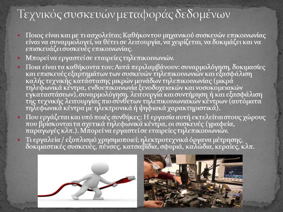  Ποιος είναι και με τι ασχολείται; Καθήκον του μηχανικού συσκευών επικοινωνίας είναι να συναρμολογεί, να θέτει σε λειτουργία, να χειρίζεται, να δοκιμάζει και να επισκευάζει συσκευές επικοινωνίας.