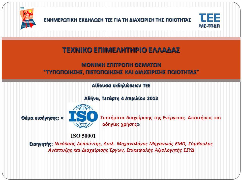 ΤΕΧΝΙΚΟ ΕΠΙΜΕΛΗΤΗΡΙΟ ΕΛΛΑΔΑΣ ΜΟΝΙΜΗ ΕΠΙΤΡΟΠΗ ΘΕΜΑΤΩΝ ΤΥΠΟΠΟΙΗΣΗΣ, ΠΙΣΤΟΠΟΙΗΣΗΣ ΚΑΙ ΔΙΑΧΕΙΡΙΣΗΣ ΠΟΙΟΤΗΤΑΣ Αίθουσα εκδηλώσεων ΤΕΕ Αθήνα, Τετάρτη 4 Απριλίου 2012 Θέμα εισήγησης : « » Εισηγητής : ΤΕΧΝΙΚΟ ΕΠΙΜΕΛΗΤΗΡΙΟ ΕΛΛΑΔΑΣ ΜΟΝΙΜΗ ΕΠΙΤΡΟΠΗ ΘΕΜΑΤΩΝ ΤΥΠΟΠΟΙΗΣΗΣ, ΠΙΣΤΟΠΟΙΗΣΗΣ ΚΑΙ ΔΙΑΧΕΙΡΙΣΗΣ ΠΟΙΟΤΗΤΑΣ Αίθουσα εκδηλώσεων ΤΕΕ Αθήνα, Τετάρτη 4 Απριλίου 2012 Θέμα εισήγησης : « Συστήματα διαχείρισης της Ενέργειας - Απαιτήσεις και οδηγίες χρήσης » Εισηγητής : Νικόλαος Δεπούντης, Διπλ.